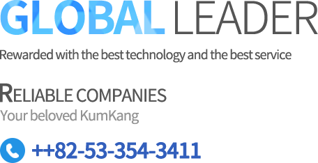 GLOBAL LEADER Rewarded with best technology and the best service RELIABLE COMPANIES Your beloved KumKang ++82-53-354-3411